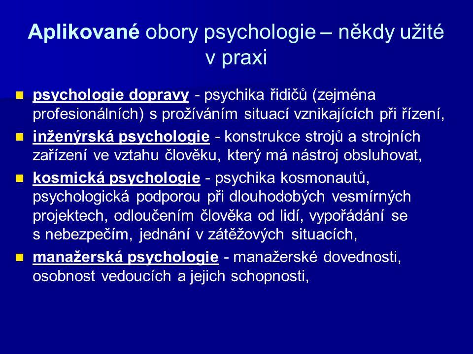 Aplikované obory psychologie – někdy užité v praxi psychologie dopravy - psychika řidičů (zejména profesionálních) s prožíváním situací vznikajících při řízení, inženýrská psychologie - konstrukce strojů a strojních zařízení ve vztahu člověku, který má nástroj obsluhovat, kosmická psychologie - psychika kosmonautů, psychologická podporou při dlouhodobých vesmírných projektech, odloučením člověka od lidí, vypořádání se s nebezpečím, jednání v zátěžových situacích, manažerská psychologie - manažerské dovednosti, osobnost vedoucích a jejich schopnosti,