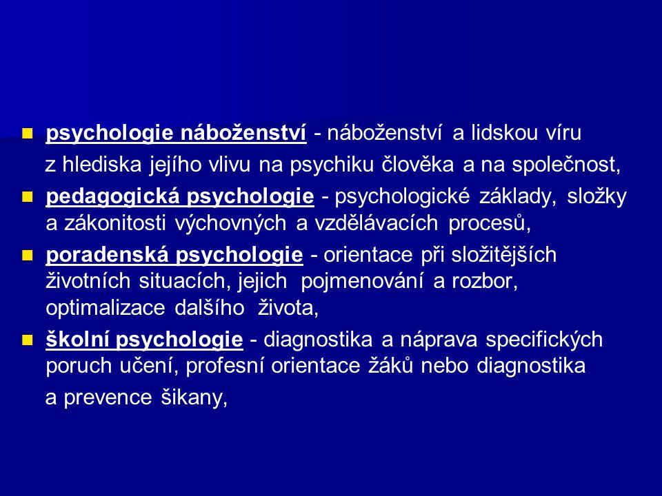 psychologie náboženství - náboženství a lidskou víru z hlediska jejího vlivu na psychiku člověka a na společnost, pedagogická psychologie - psychologické základy, složky a zákonitosti výchovných a vzdělávacích procesů, poradenská psychologie - orientace při složitějších životních situacích, jejich pojmenování a rozbor, optimalizace dalšího života, školní psychologie - diagnostika a náprava specifických poruch učení, profesní orientace žáků nebo diagnostika a prevence šikany,