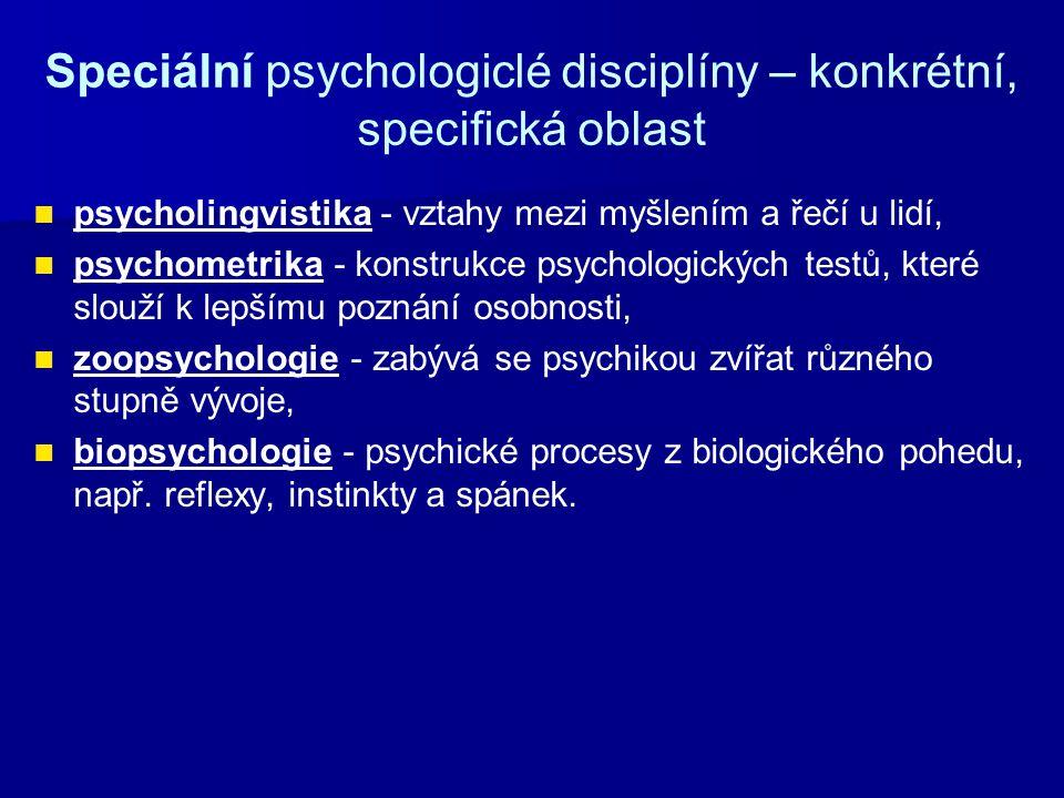 Speciální psychologiclé disciplíny – konkrétní, specifická oblast psycholingvistika - vztahy mezi myšlením a řečí u lidí, psychometrika - konstrukce psychologických testů, které slouží k lepšímu poznání osobnosti, zoopsychologie - zabývá se psychikou zvířat různého stupně vývoje, biopsychologie - psychické procesy z biologického pohedu, např.