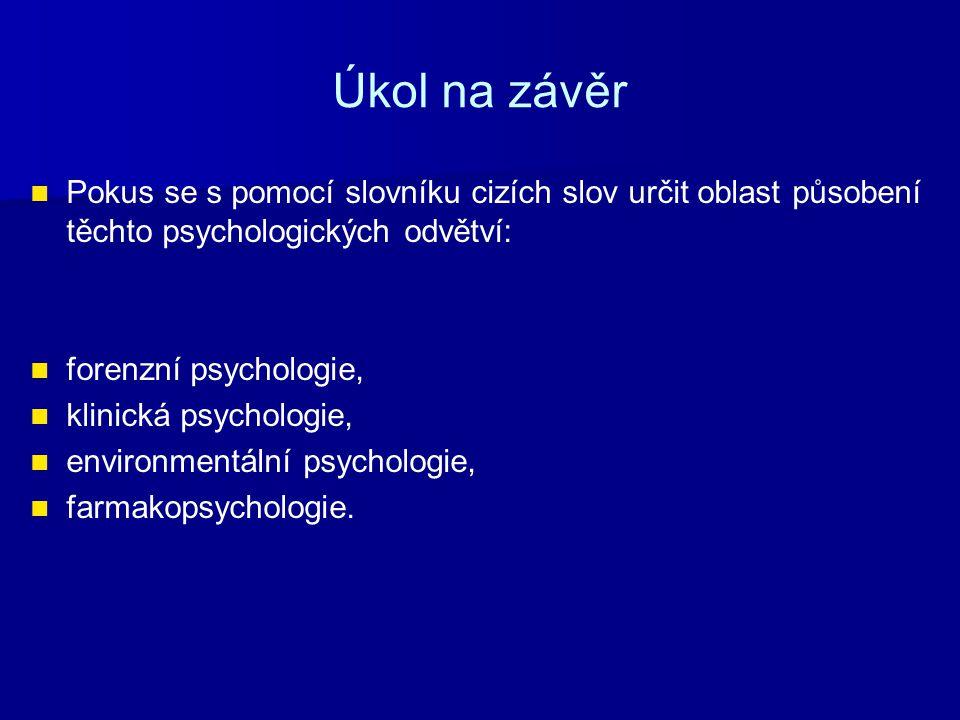 Úkol na závěr Pokus se s pomocí slovníku cizích slov určit oblast působení těchto psychologických odvětví: forenzní psychologie, klinická psychologie,