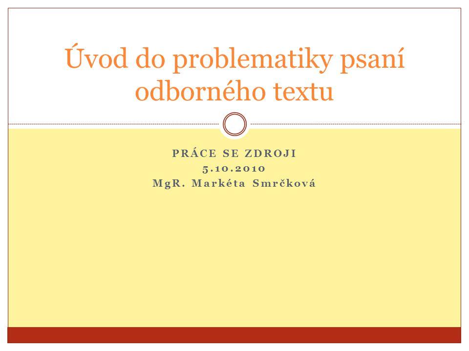 PRÁCE SE ZDROJI 5.10.2010 MgR. Markéta Smrčková Úvod do problematiky psaní odborného textu