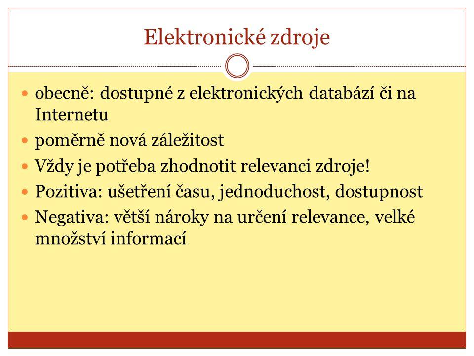 Elektronické zdroje obecně: dostupné z elektronických databází či na Internetu poměrně nová záležitost Vždy je potřeba zhodnotit relevanci zdroje! Poz