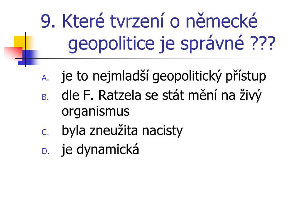 9. Které tvrzení o německé geopolitice je správné ??? A. je to nejmladší geopolitický přístup B. dle F. Ratzela se stát mění na živý organismus C. byl