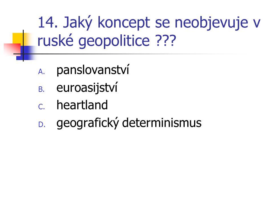 14. Jaký koncept se neobjevuje v ruské geopolitice ??? A. panslovanství B. euroasijství C. heartland D. geografický determinismus