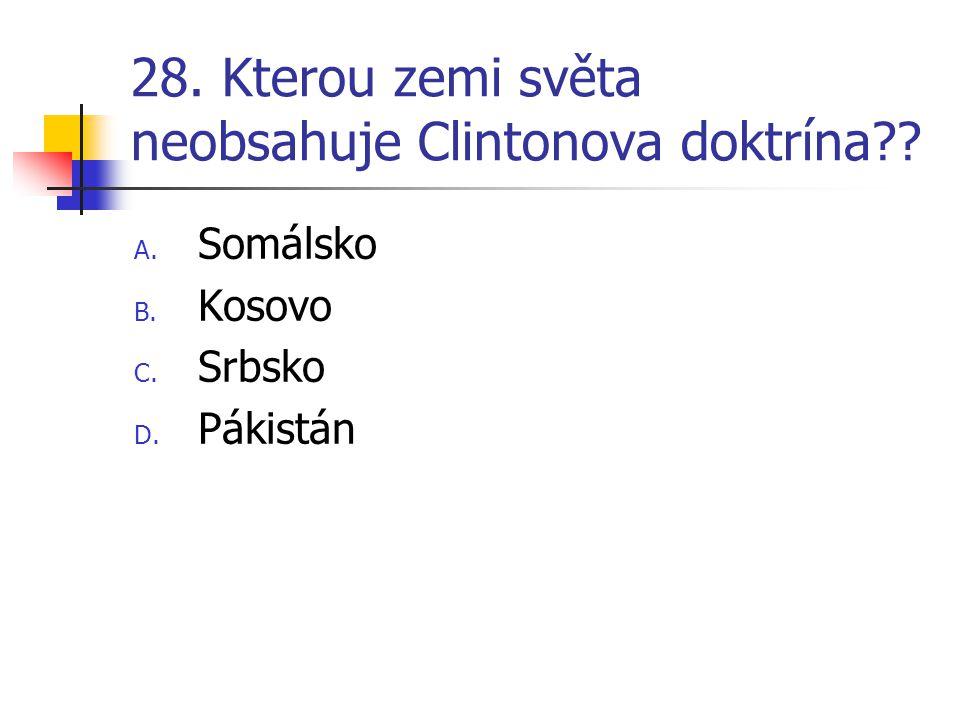 28. Kterou zemi světa neobsahuje Clintonova doktrína?? A. Somálsko B. Kosovo C. Srbsko D. Pákistán