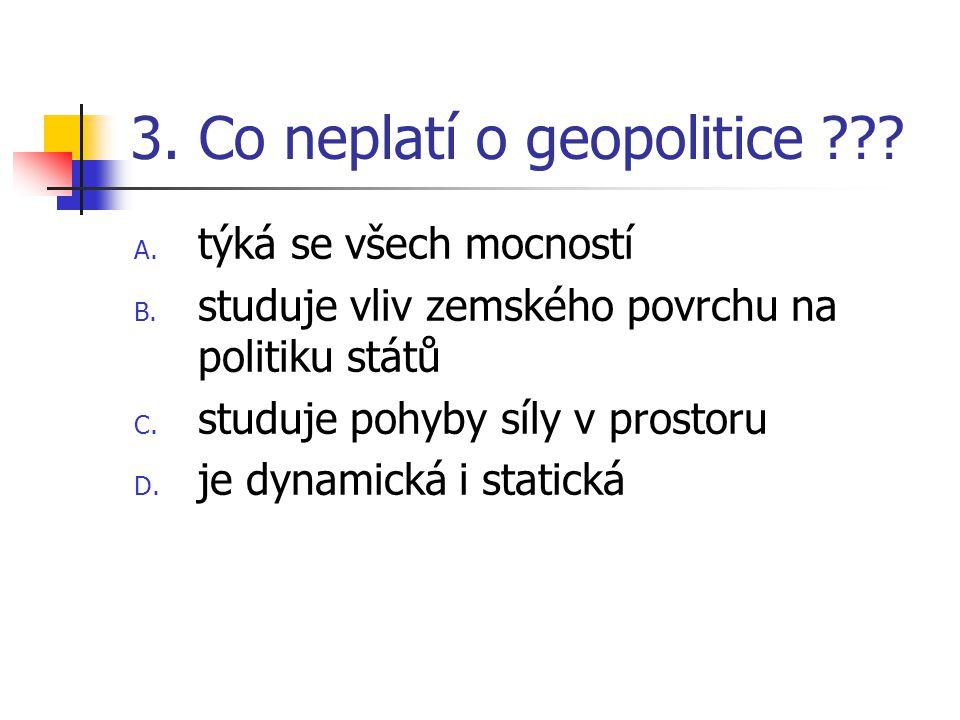 3. Co neplatí o geopolitice ??? A. týká se všech mocností B. studuje vliv zemského povrchu na politiku států C. studuje pohyby síly v prostoru D. je d