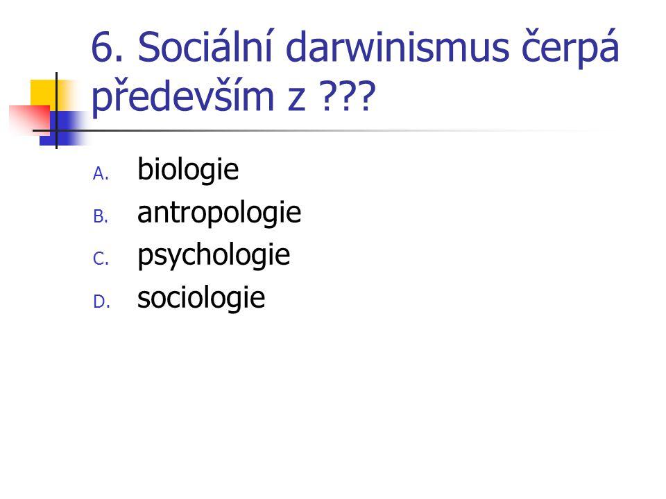 6. Sociální darwinismus čerpá především z ??? A. biologie B. antropologie C. psychologie D. sociologie