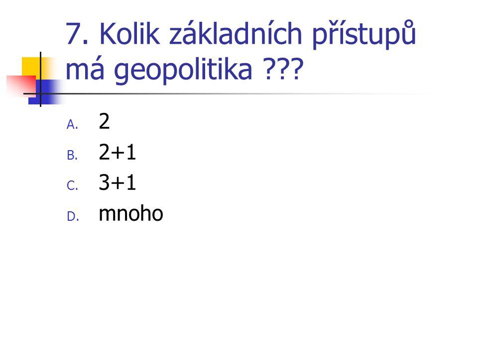 7. Kolik základních přístupů má geopolitika ??? A. 2 B. 2+1 C. 3+1 D. mnoho