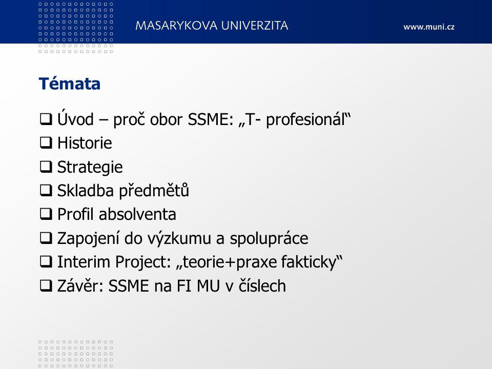 """Témata  Úvod – proč obor SSME: """"T- profesionál  Historie  Strategie  Skladba předmětů  Profil absolventa  Zapojení do výzkumu a spolupráce  Interim Project: """"teorie+praxe fakticky  Závěr: SSME na FI MU v číslech"""