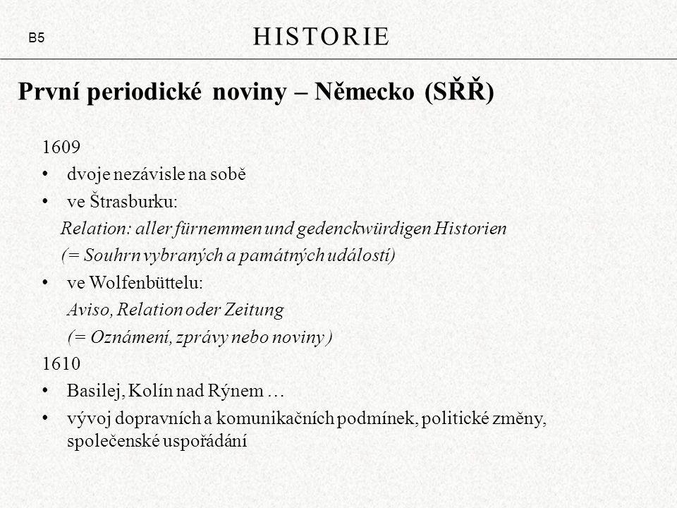 První periodické noviny – Německo (SŘŘ) 1609 dvoje nezávisle na sobě ve Štrasburku: Relation: aller fürnemmen und gedenckwürdigen Historien (= Souhrn vybraných a památných událostí) ve Wolfenbüttelu: Aviso, Relation oder Zeitung (= Oznámení, zprávy nebo noviny ) 1610 Basilej, Kolín nad Rýnem … vývoj dopravních a komunikačních podmínek, politické změny, společenské uspořádání HISTORIE B5