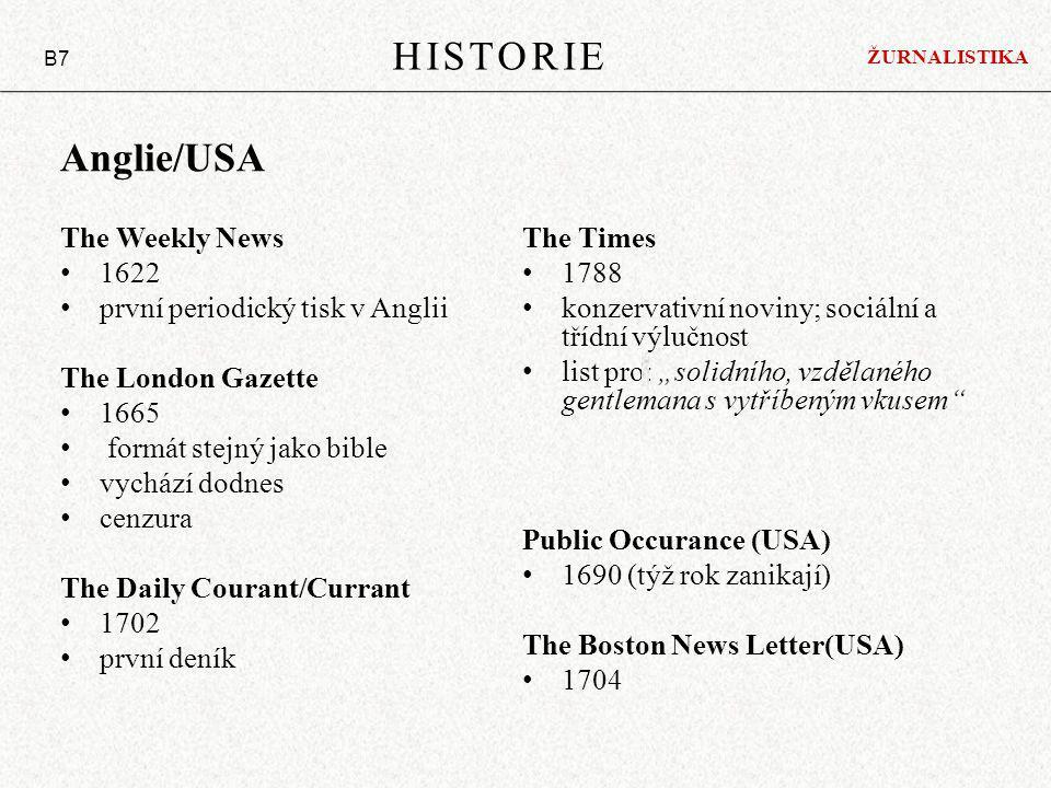 """Anglie/USA The Weekly News 1622 první periodický tisk v Anglii The London Gazette 1665 formát stejný jako bible vychází dodnes cenzura The Daily Courant/Currant 1702 první deník The Times 1788 konzervativní noviny; sociální a třídní výlučnost list pro: """"solidního, vzdělaného gentlemana s vytříbeným vkusem Public Occurance (USA) 1690 (týž rok zanikají) The Boston News Letter(USA) 1704 HISTORIE B7 ŽURNALISTIKA"""
