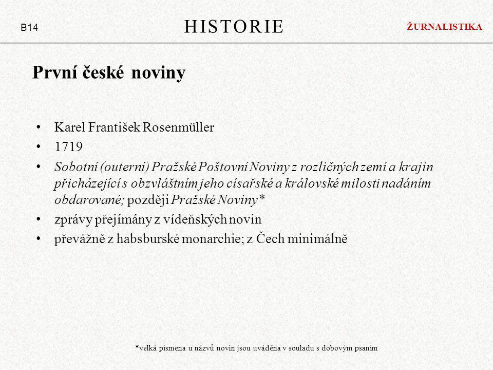První české noviny Karel František Rosenmüller 1719 Sobotní (outerní) Pražské Poštovní Noviny z rozličných zemí a krajin přicházející s obzvláštním jeho císařské a královské milosti nadáním obdarované; později Pražské Noviny* zprávy přejímány z vídeňských novin převážně z habsburské monarchie; z Čech minimálně HISTORIE B14 ŽURNALISTIKA *velká písmena u názvů novin jsou uváděna v souladu s dobovým psaním