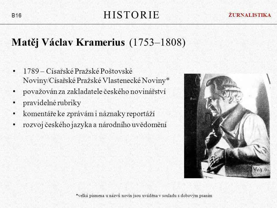 Matěj Václav Kramerius (1753–1808) 1789 – Císařské Pražské Poštovské Noviny/Císařské Pražské Vlastenecké Noviny* považován za zakladatele českého novinářství pravidelné rubriky komentáře ke zprávám i náznaky reportáží rozvoj českého jazyka a národního uvědomění HISTORIE B16 ŽURNALISTIKA *velká písmena u názvů novin jsou uváděna v souladu s dobovým psaním