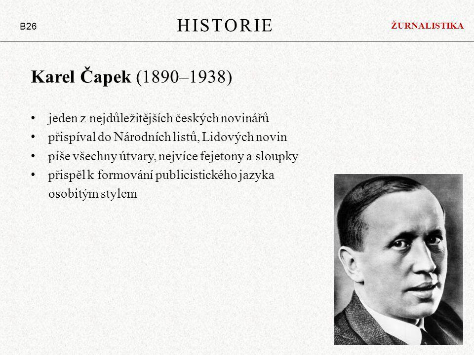 Karel Čapek (1890–1938) jeden z nejdůležitějších českých novinářů přispíval do Národních listů, Lidových novin píše všechny útvary, nejvíce fejetony a sloupky přispěl k formování publicistického jazyka osobitým stylem HISTORIE B26 ŽURNALISTIKA