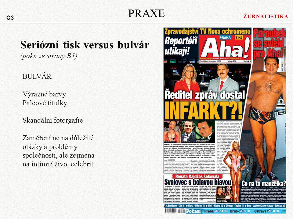 ŽURNALISTIKA PRAXE Seriózní tisk versus bulvár (pokr. ze strany B1) BULVÁR Výrazné barvy Palcové titulky Skandální fotorgafie Zaměření ne na důležité