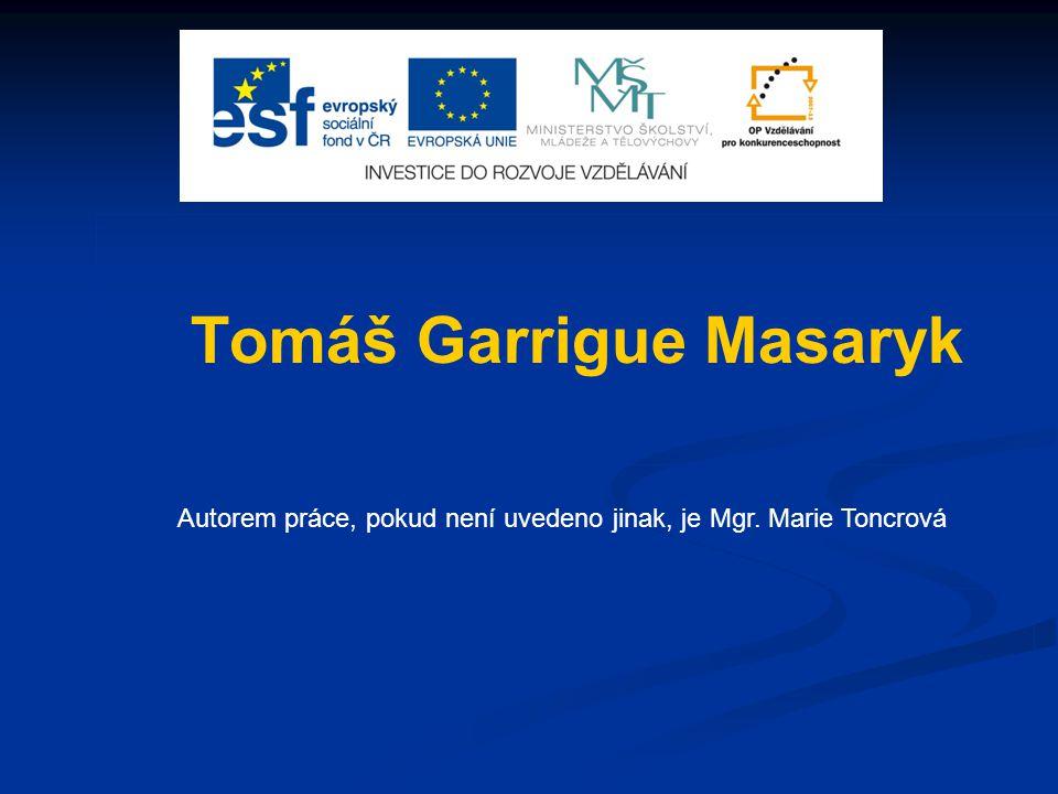 Tomáš Garrigue Masaryk Autorem práce, pokud není uvedeno jinak, je Mgr. Marie Toncrová