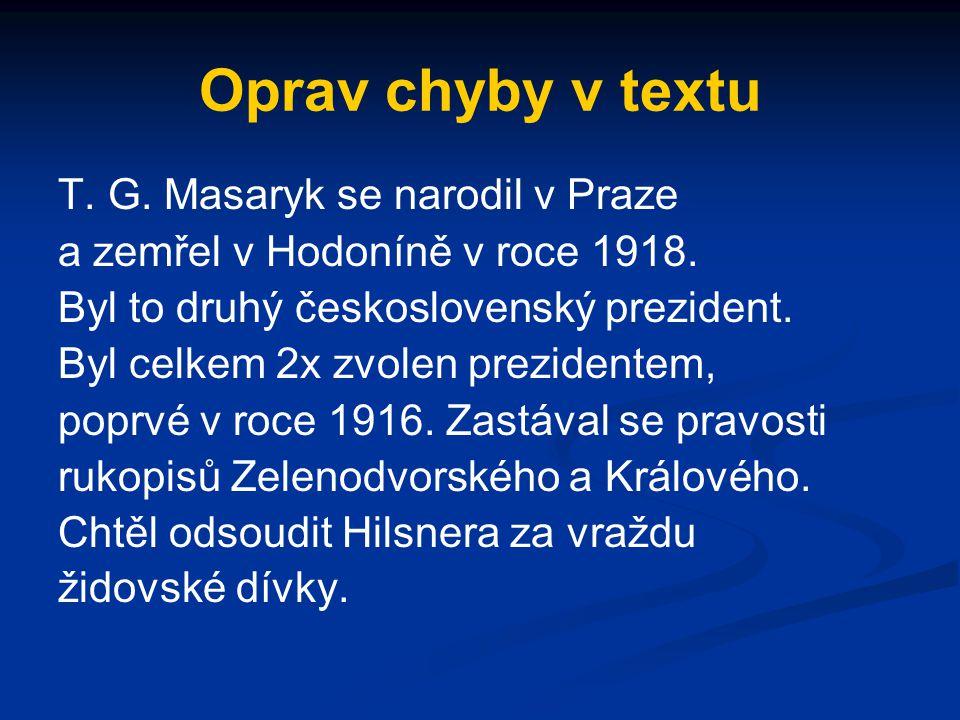 Oprav chyby v textu T. G. Masaryk se narodil v Praze a zemřel v Hodoníně v roce 1918. Byl to druhý československý prezident. Byl celkem 2x zvolen prez