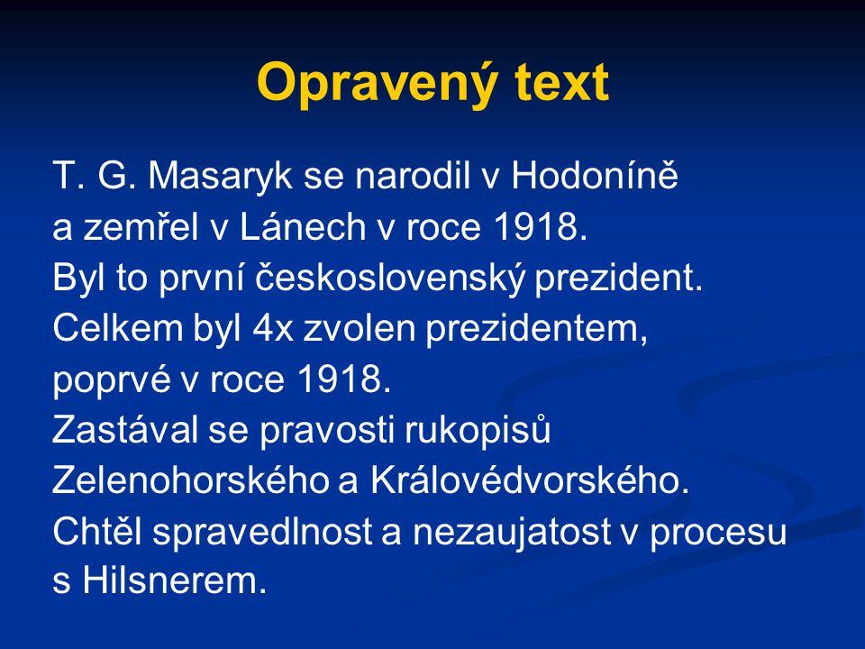 Opravený text T. G. Masaryk se narodil v Hodoníně a zemřel v Lánech v roce 1918. Byl to první československý prezident. Celkem byl 4x zvolen prezident