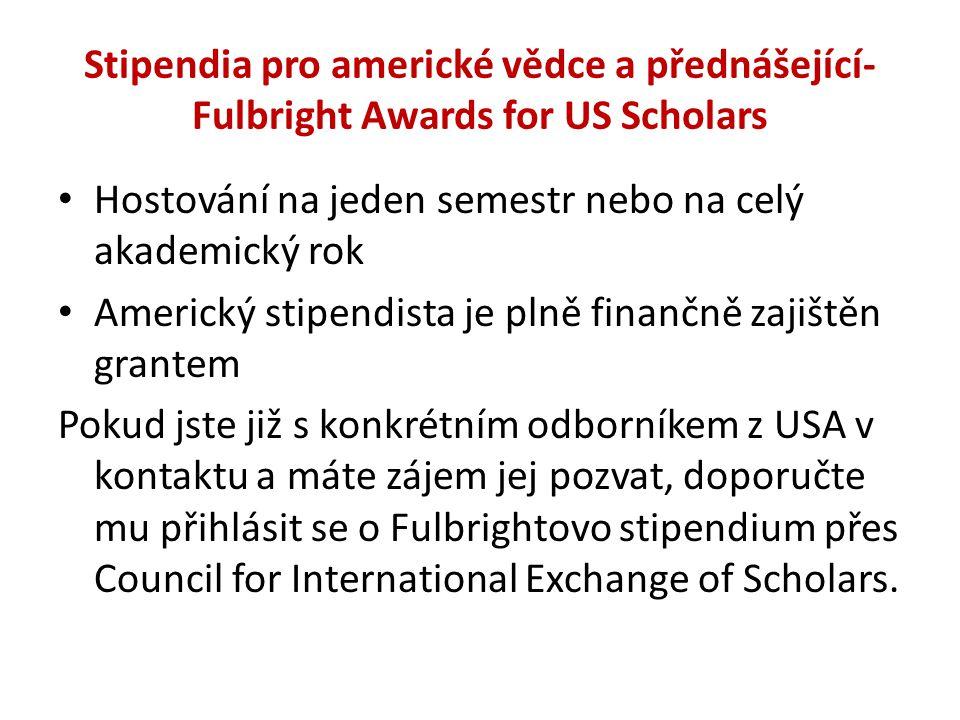 Stipendia pro americké vědce a přednášející- Fulbright Awards for US Scholars Hostování na jeden semestr nebo na celý akademický rok Americký stipendista je plně finančně zajištěn grantem Pokud jste již s konkrétním odborníkem z USA v kontaktu a máte zájem jej pozvat, doporučte mu přihlásit se o Fulbrightovo stipendium přes Council for International Exchange of Scholars.