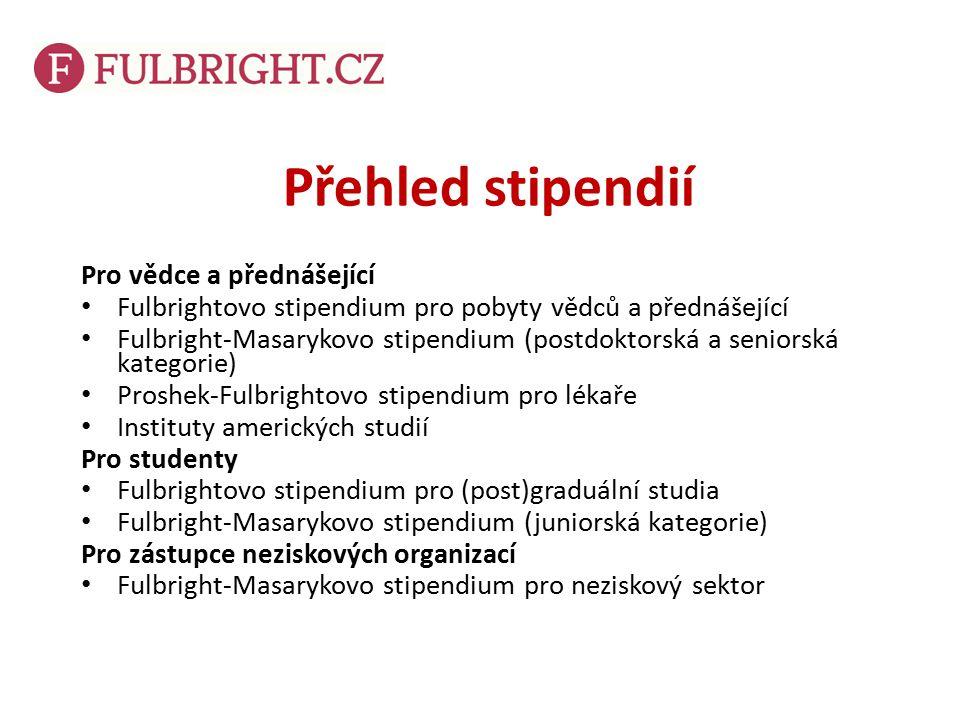 Přehled stipendií Pro vědce a přednášející Fulbrightovo stipendium pro pobyty vědců a přednášející Fulbright-Masarykovo stipendium (postdoktorská a seniorská kategorie) Proshek-Fulbrightovo stipendium pro lékaře Instituty amerických studií Pro studenty Fulbrightovo stipendium pro (post)graduální studia Fulbright-Masarykovo stipendium (juniorská kategorie) Pro zástupce neziskových organizací Fulbright-Masarykovo stipendium pro neziskový sektor