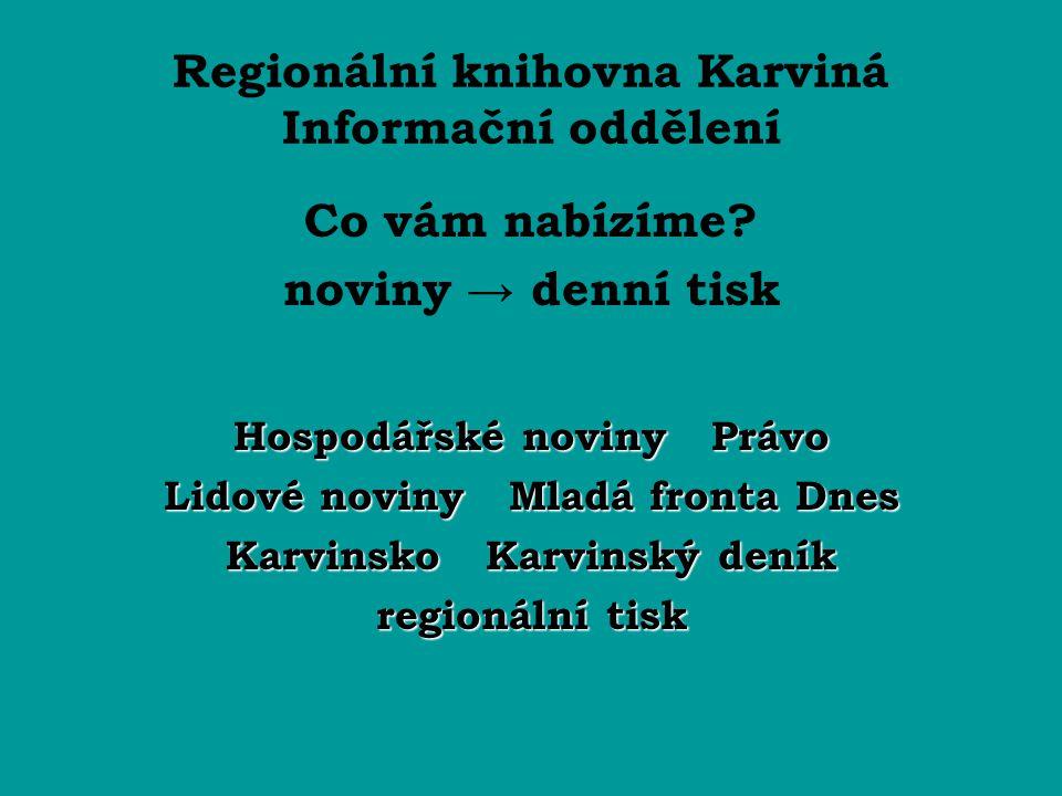 Regionální knihovna Karviná Informační oddělení Co vám nabízíme? noviny → denní tisk Hospodářské noviny Právo Lidové noviny Mladá fronta Dnes Karvinsk