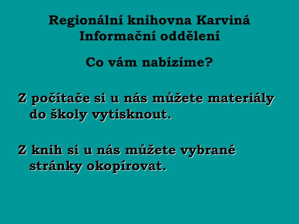 Regionální knihovna Karviná Informační oddělení Co vám nabízíme? Z počítače si u nás můžete materiály do školy vytisknout. Z knih si u nás můžete vybr