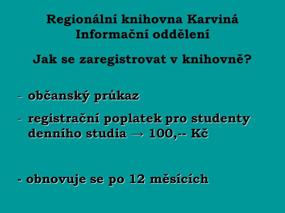 Regionální knihovna Karviná Informační oddělení Jak se zaregistrovat v knihovně? - občanský průkaz - registrační poplatek pro studenty denního studia
