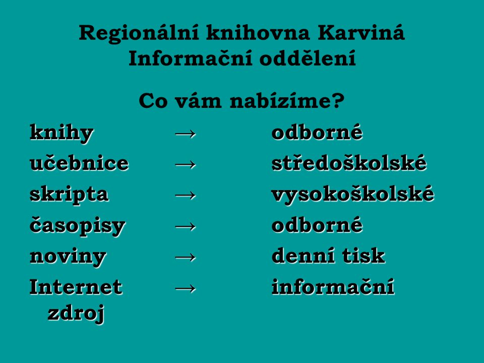 Regionální knihovna Karviná Informační oddělení Co vám nabízíme? knihy → odborné učebnice →středoškolské skripta→vysokoškolské časopisy →odborné novin