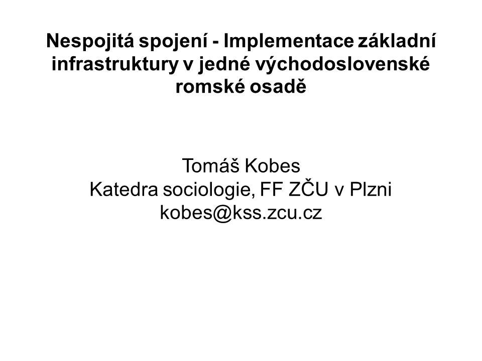 Nespojitá spojení - Implementace základní infrastruktury v jedné východoslovenské romské osadě Tomáš Kobes Katedra sociologie, FF ZČU v Plzni kobes@kss.zcu.cz