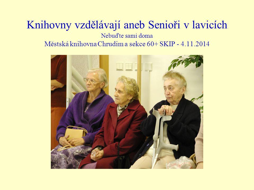 Knihovny vzdělávají aneb Senioři v lavicích Nebuďte sami doma Městská knihovna Chrudim a sekce 60+ SKIP - 4.11.2014