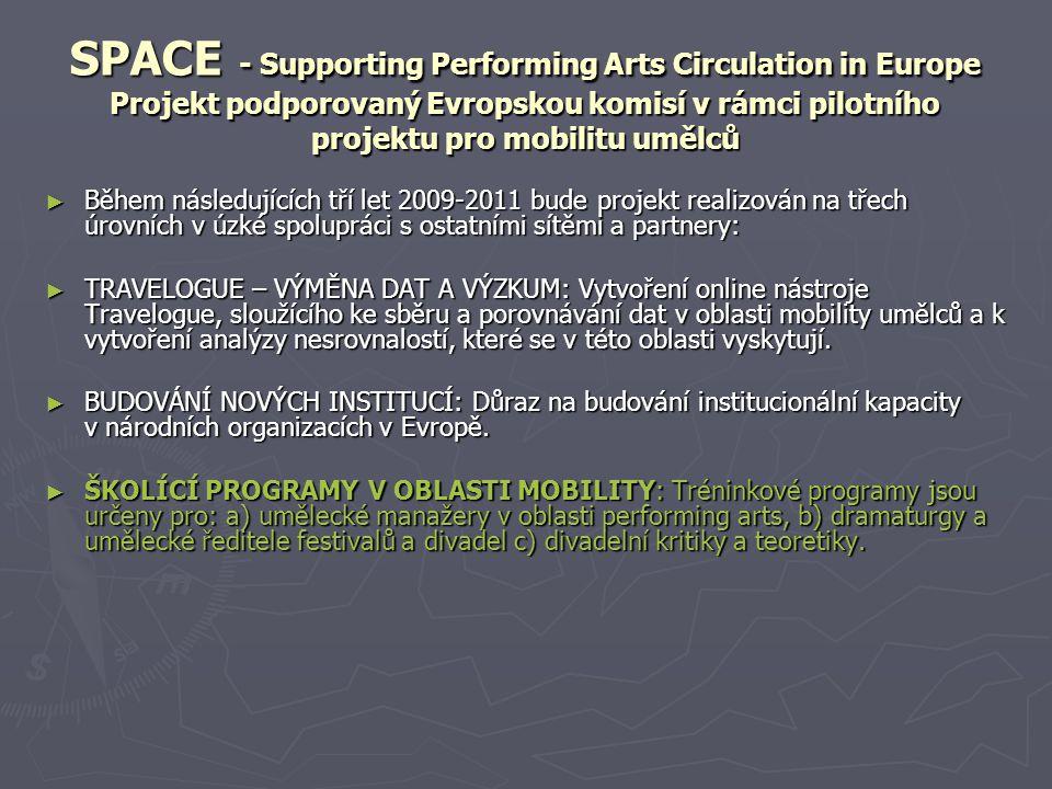 SPACE - Supporting Performing Arts Circulation in Europe Projekt podporovaný Evropskou komisí v rámci pilotního projektu pro mobilitu umělců ► Během následujících tří let 2009-2011 bude projekt realizován na třech úrovních v úzké spolupráci s ostatními sítěmi a partnery: ► TRAVELOGUE – VÝMĚNA DAT A VÝZKUM: Vytvoření online nástroje Travelogue, sloužícího ke sběru a porovnávání dat v oblasti mobility umělců a k vytvoření analýzy nesrovnalostí, které se v této oblasti vyskytují.