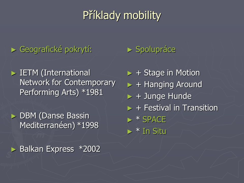 Příklady mobility ► Geografické pokrytí: ► IETM (International Network for Contemporary Performing Arts) *1981 ► DBM (Danse Bassin Mediterranéen) *199