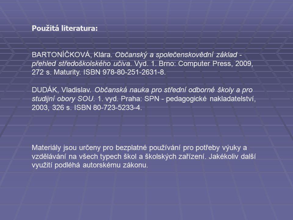 Použitá literatura: BARTONÍČKOVÁ, Klára. Občanský a společenskovědní základ - přehled středoškolského učiva. Vyd. 1. Brno: Computer Press, 2009, 272 s