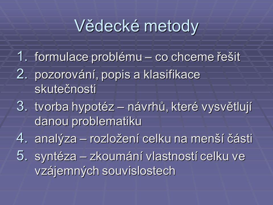 Vědecké metody 1. formulace problému – co chceme řešit 2. pozorování, popis a klasifikace skutečnosti 3. tvorba hypotéz – návrhů, které vysvětlují dan
