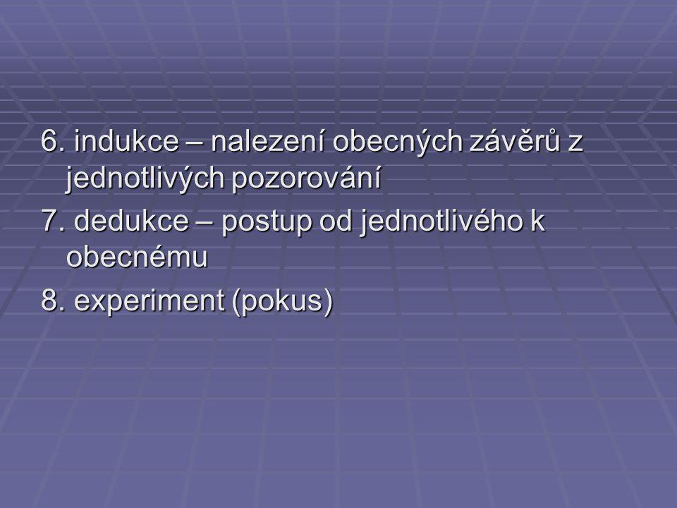 6. indukce – nalezení obecných závěrů z jednotlivých pozorování 7. dedukce – postup od jednotlivého k obecnému 8. experiment (pokus)