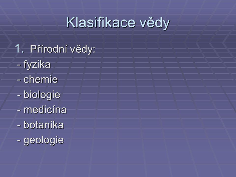 Klasifikace vědy 1. Přírodní vědy: - fyzika - fyzika - chemie - chemie - biologie - biologie - medicína - medicína - botanika - botanika - geologie -