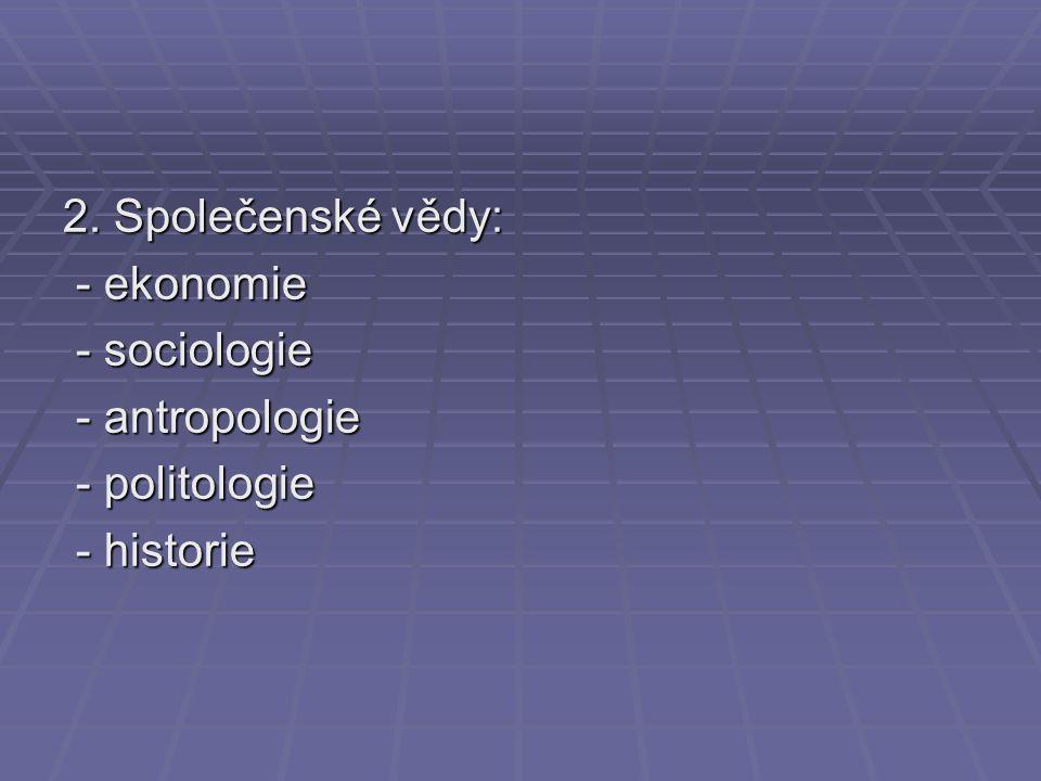 2. Společenské vědy: - ekonomie - ekonomie - sociologie - sociologie - antropologie - antropologie - politologie - politologie - historie - historie