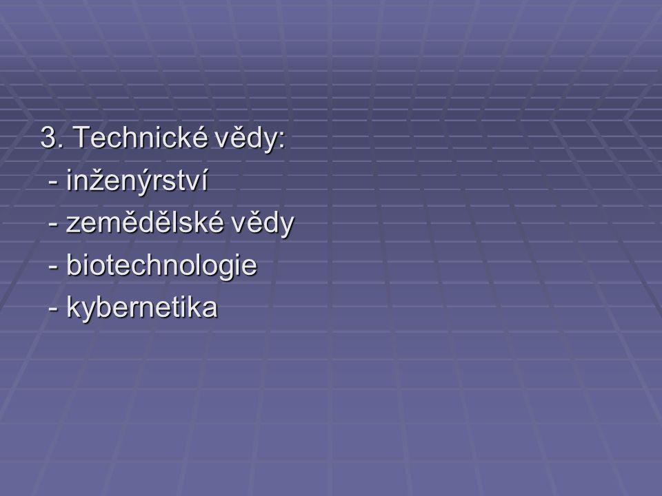 3. Technické vědy: - inženýrství - inženýrství - zemědělské vědy - zemědělské vědy - biotechnologie - biotechnologie - kybernetika - kybernetika