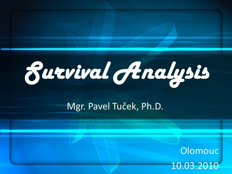 Survival Analysis Mgr. Pavel Tuček, Ph.D. Olomouc 10.03.2010