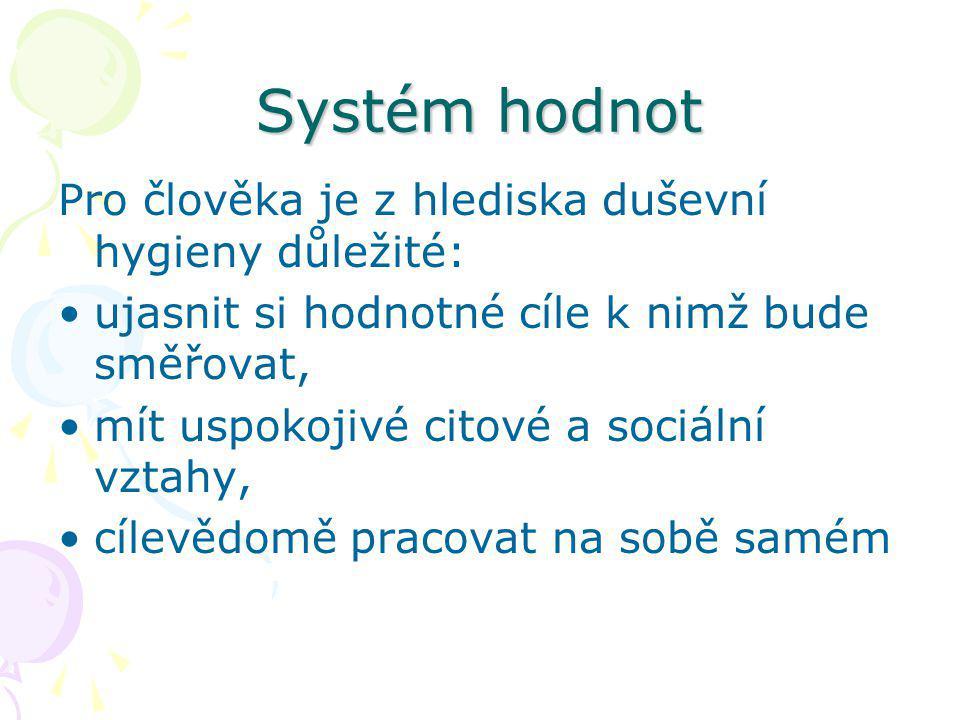 Systém hodnot Pro člověka je z hlediska duševní hygieny důležité: ujasnit si hodnotné cíle k nimž bude směřovat, mít uspokojivé citové a sociální vztahy, cílevědomě pracovat na sobě samém