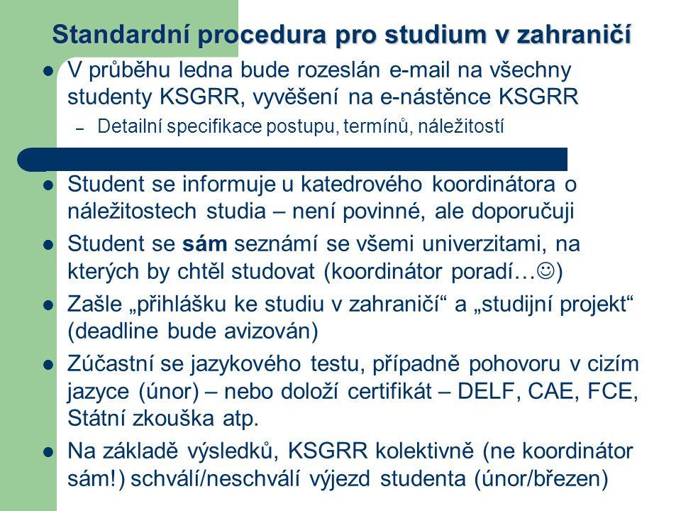 """Standardní procedura pro studium v zahraničí V průběhu ledna bude rozeslán e-mail na všechny studenty KSGRR, vyvěšení na e-nástěnce KSGRR – Detailní specifikace postupu, termínů, náležitostí Student se informuje u katedrového koordinátora o náležitostech studia – není povinné, ale doporučuji Student se sám seznámí se všemi univerzitami, na kterých by chtěl studovat (koordinátor poradí… ) Zašle """"přihlášku ke studiu v zahraničí a """"studijní projekt (deadline bude avizován) Zúčastní se jazykového testu, případně pohovoru v cizím jazyce (únor) – nebo doloží certifikát – DELF, CAE, FCE, Státní zkouška atp."""