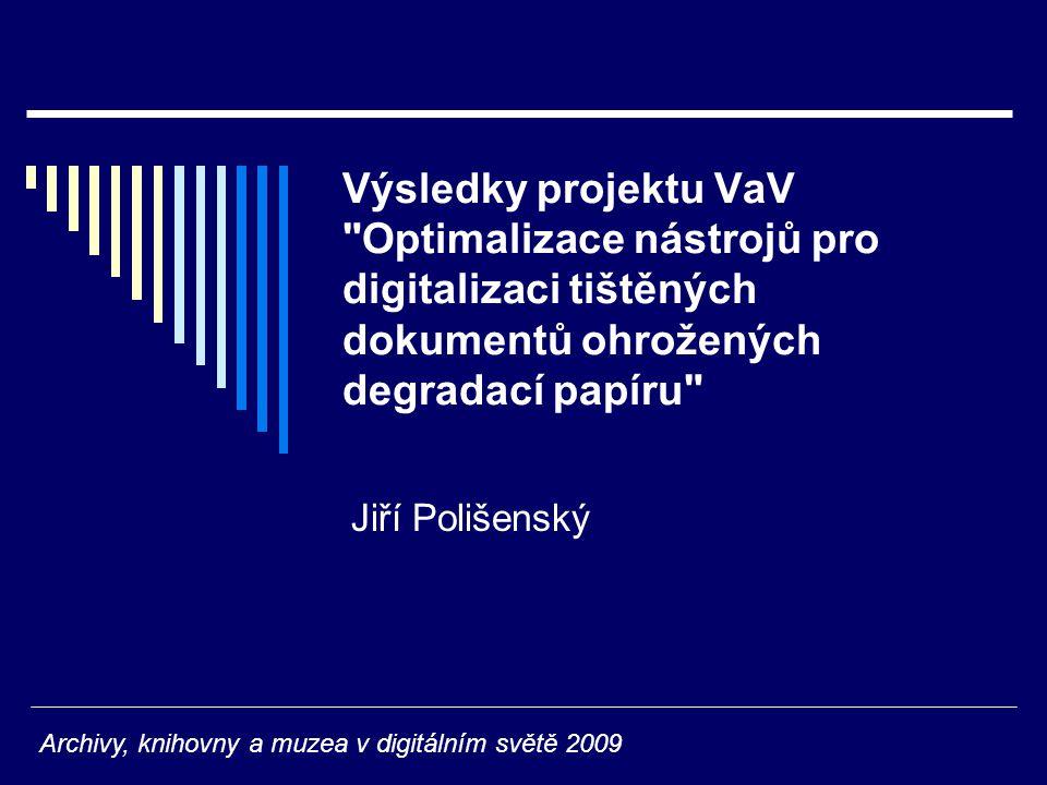 Výsledky projektu VaV Optimalizace nástrojů pro digitalizaci tištěných dokumentů ohrožených degradací papíru Jiří Polišenský Archivy, knihovny a muzea v digitálním světě 2009