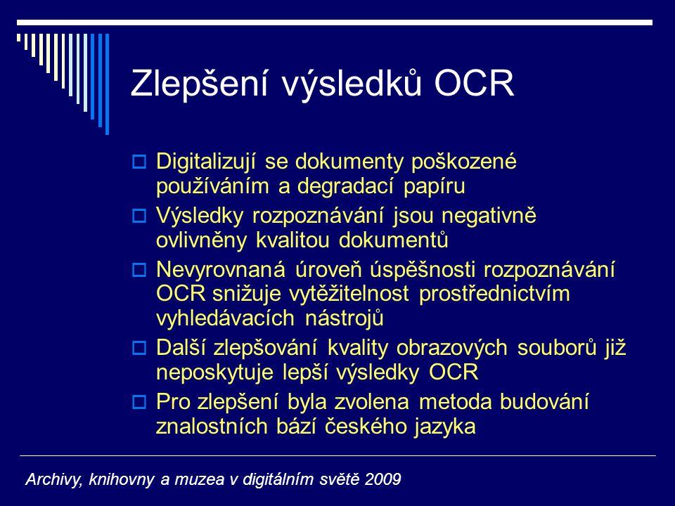Zlepšení výsledků OCR  Digitalizují se dokumenty poškozené používáním a degradací papíru  Výsledky rozpoznávání jsou negativně ovlivněny kvalitou dokumentů  Nevyrovnaná úroveň úspěšnosti rozpoznávání OCR snižuje vytěžitelnost prostřednictvím vyhledávacích nástrojů  Další zlepšování kvality obrazových souborů již neposkytuje lepší výsledky OCR  Pro zlepšení byla zvolena metoda budování znalostních bází českého jazyka Archivy, knihovny a muzea v digitálním světě 2009