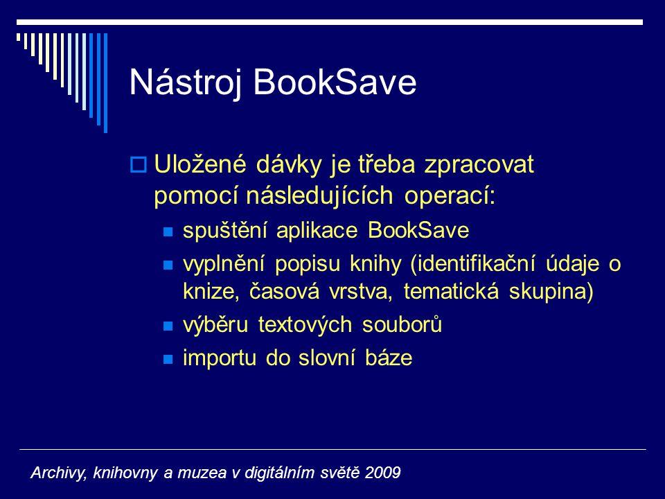 Nástroj BookSave  Uložené dávky je třeba zpracovat pomocí následujících operací: spuštění aplikace BookSave vyplnění popisu knihy (identifikační údaje o knize, časová vrstva, tematická skupina) výběru textových souborů importu do slovní báze Archivy, knihovny a muzea v digitálním světě 2009