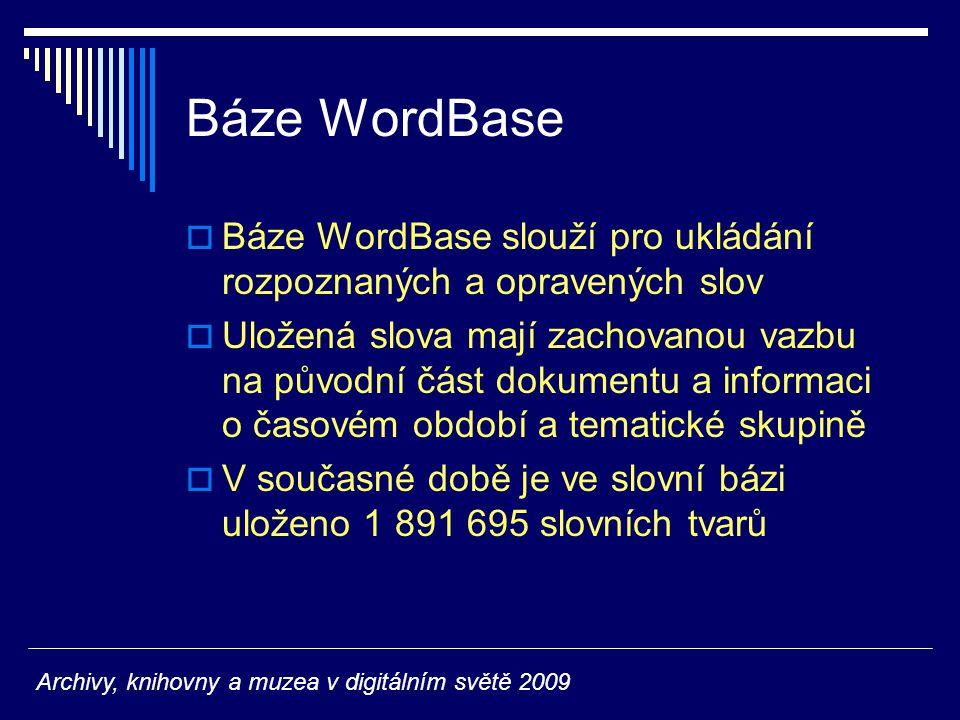 Báze WordBase  Báze WordBase slouží pro ukládání rozpoznaných a opravených slov  Uložená slova mají zachovanou vazbu na původní část dokumentu a informaci o časovém období a tematické skupině  V současné době je ve slovní bázi uloženo 1 891 695 slovních tvarů Archivy, knihovny a muzea v digitálním světě 2009