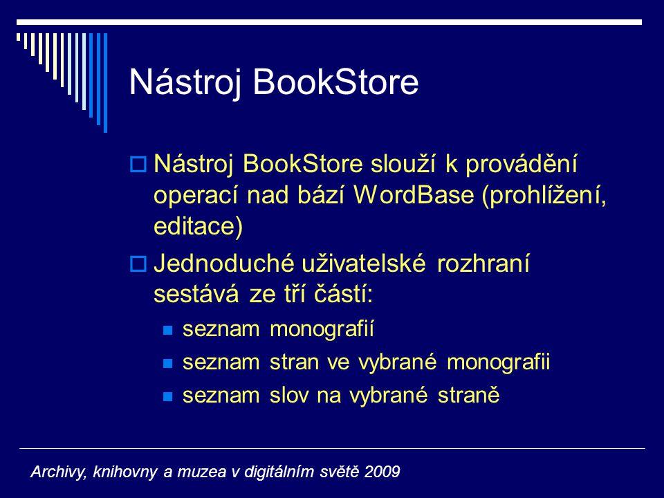 Nástroj BookStore  Nástroj BookStore slouží k provádění operací nad bází WordBase (prohlížení, editace)  Jednoduché uživatelské rozhraní sestává ze tří částí: seznam monografií seznam stran ve vybrané monografii seznam slov na vybrané straně Archivy, knihovny a muzea v digitálním světě 2009