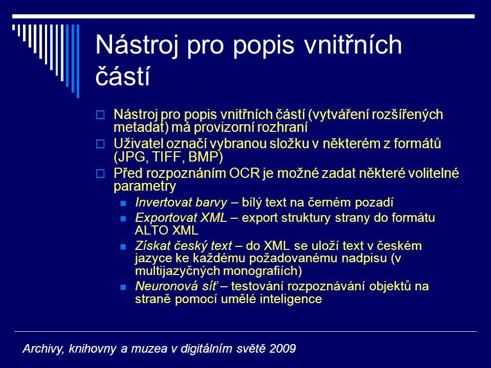 Nástroj pro popis vnitřních částí  Nástroj pro popis vnitřních částí (vytváření rozšířených metadat) má provizorní rozhraní  Uživatel označí vybranou složku v některém z formátů (JPG, TIFF, BMP)  Před rozpoznáním OCR je možné zadat některé volitelné parametry Invertovat barvy – bílý text na černém pozadí Exportovat XML – export struktury strany do formátu ALTO XML Získat český text – do XML se uloží text v českém jazyce ke každému požadovanému nadpisu (v multijazyčných monografiích) Neuronová síť – testování rozpoznávání objektů na straně pomocí umělé inteligence Archivy, knihovny a muzea v digitálním světě 2009