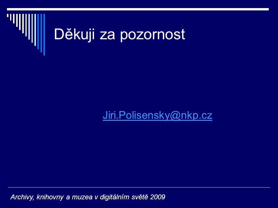 Děkuji za pozornost Jiri.Polisensky@nkp.cz Archivy, knihovny a muzea v digitálním světě 2009