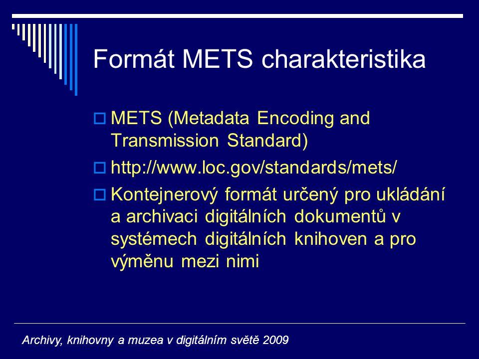Formát METS charakteristika  METS (Metadata Encoding and Transmission Standard)  http://www.loc.gov/standards/mets/  Kontejnerový formát určený pro ukládání a archivaci digitálních dokumentů v systémech digitálních knihoven a pro výměnu mezi nimi Archivy, knihovny a muzea v digitálním světě 2009