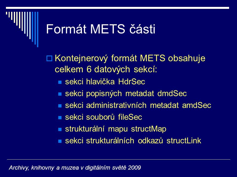 Formát METS části  Kontejnerový formát METS obsahuje celkem 6 datových sekcí: sekci hlavička HdrSec sekci popisných metadat dmdSec sekci administrativních metadat amdSec sekci souborů fileSec strukturální mapu structMap sekci strukturálních odkazů structLink Archivy, knihovny a muzea v digitálním světě 2009